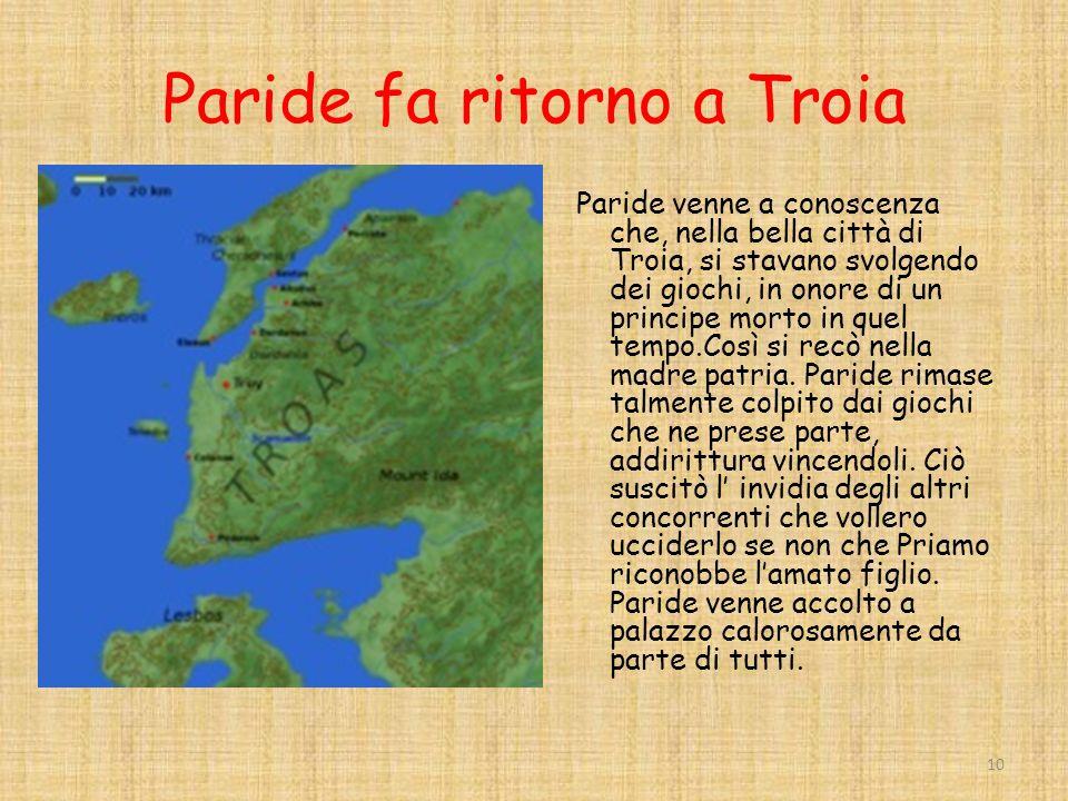 Paride fa ritorno a Troia Paride venne a conoscenza che, nella bella città di Troia, si stavano svolgendo dei giochi, in onore di un principe morto in quel tempo.Così si recò nella madre patria.