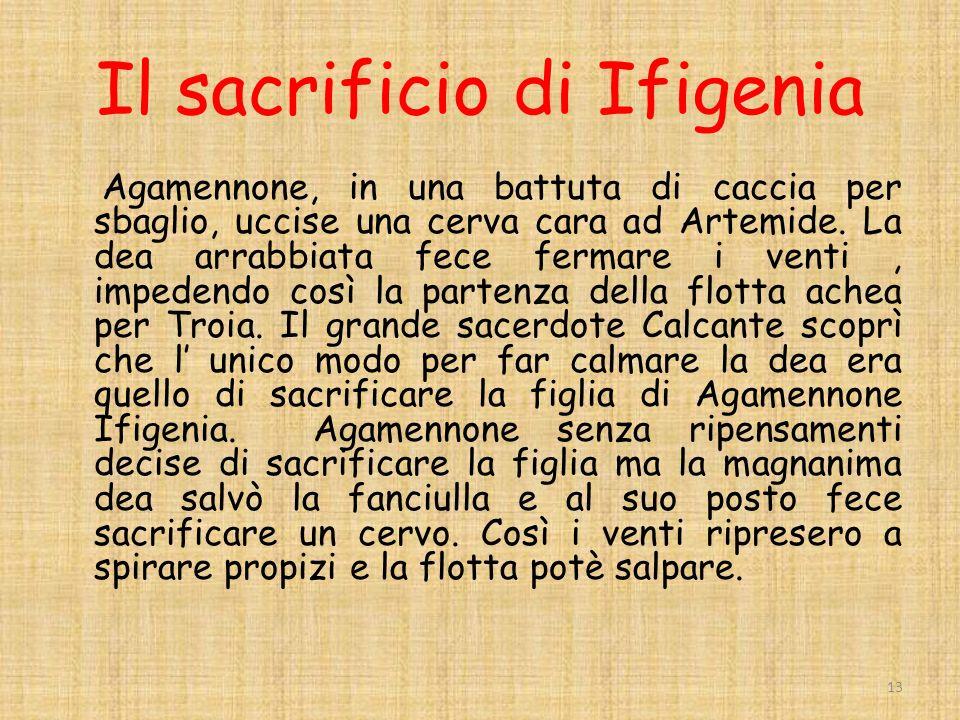Il sacrificio di Ifigenia Agamennone, in una battuta di caccia per sbaglio, uccise una cerva cara ad Artemide.