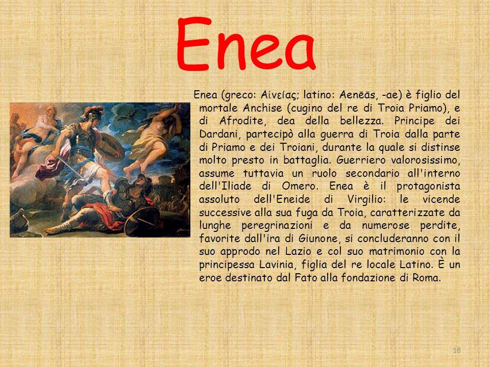 Enea Enea (greco: Α νείας; latino: Aenēās, -ae) è figlio del mortale Anchise (cugino del re di Troia Priamo), e di Afrodite, dea della bellezza.