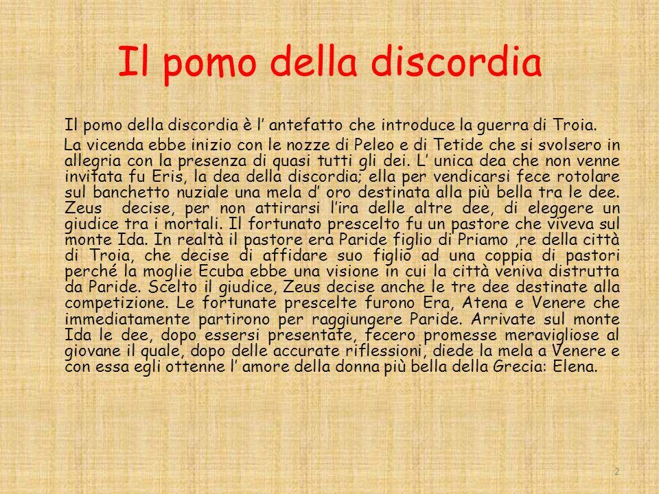Il pomo della discordia Il pomo della discordia è l antefatto che introduce la guerra di Troia.