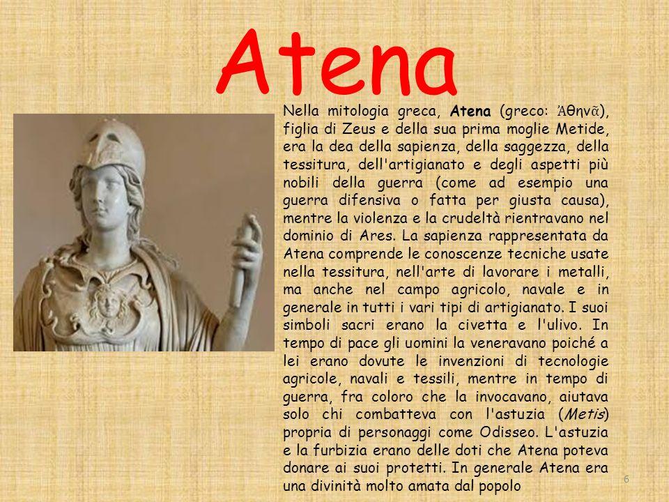 Atena 6 Nella mitologia greca, Atena (greco: θην ), figlia di Zeus e della sua prima moglie Metide, era la dea della sapienza, della saggezza, della tessitura, dell artigianato e degli aspetti più nobili della guerra (come ad esempio una guerra difensiva o fatta per giusta causa), mentre la violenza e la crudeltà rientravano nel dominio di Ares.