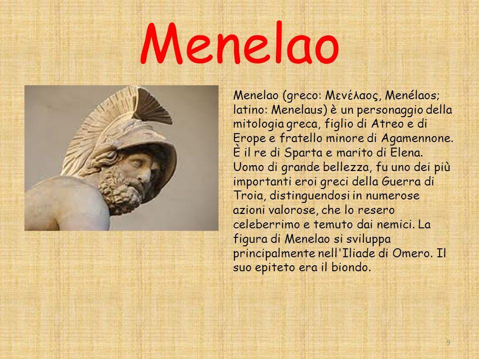 Menelao 9 Menelao (greco: Μενέλαος, Menélaos; latino: Menelaus) è un personaggio della mitologia greca, figlio di Atreo e di Erope e fratello minore di Agamennone.