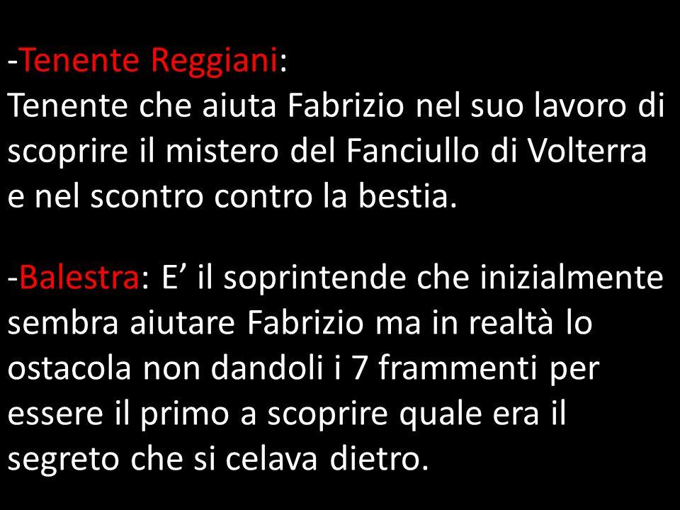 -Tenente Reggiani: Tenente che aiuta Fabrizio nel suo lavoro di scoprire il mistero del Fanciullo di Volterra e nel scontro contro la bestia.