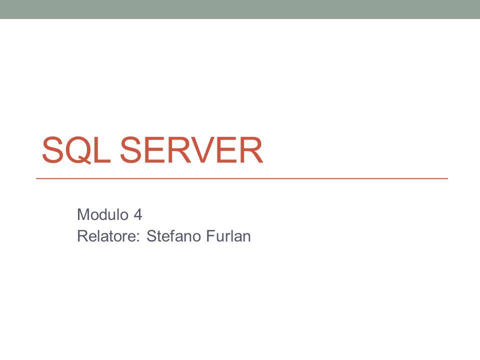 SQL SERVER Modulo 4 Relatore: Stefano Furlan