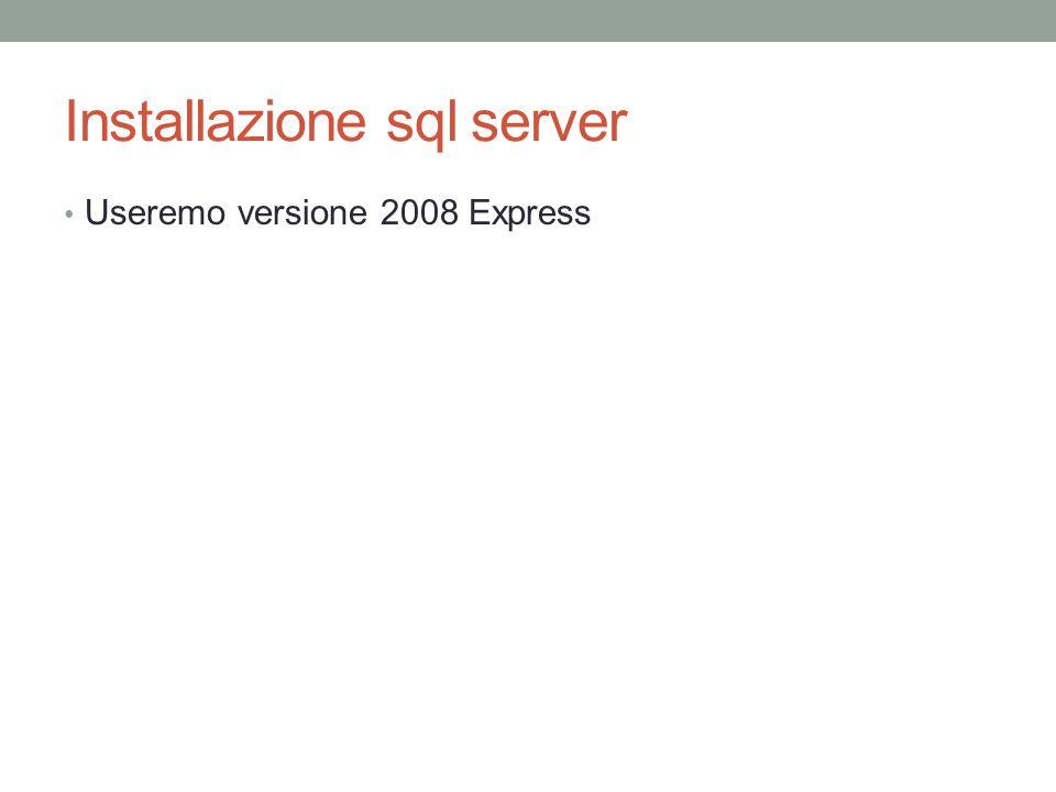 Installazione sql server Useremo versione 2008 Express
