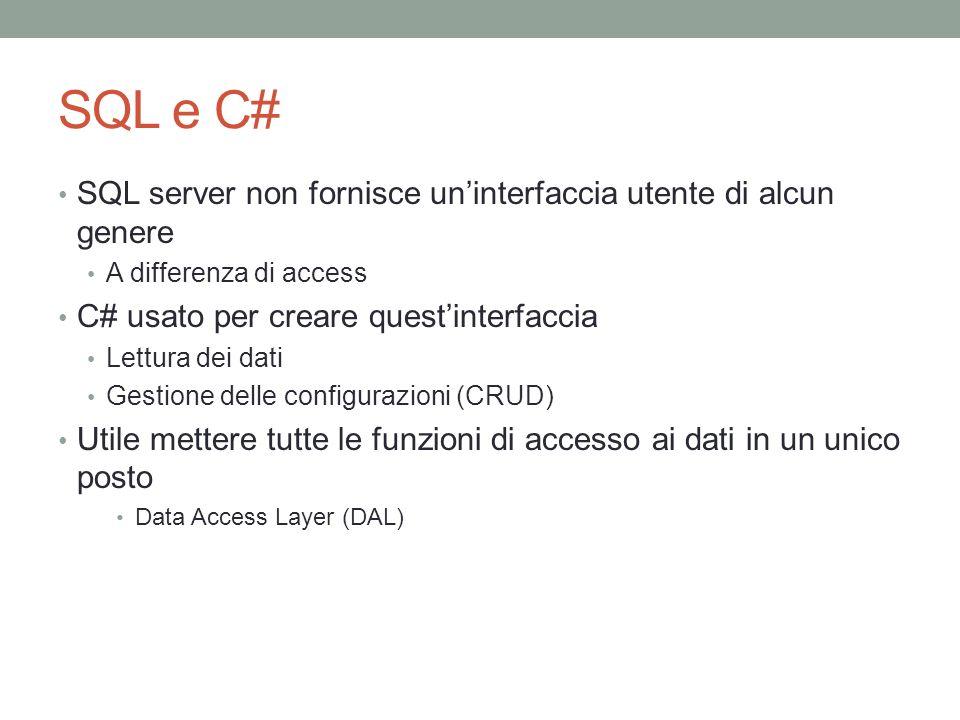 SQL e C# SQL server non fornisce uninterfaccia utente di alcun genere A differenza di access C# usato per creare questinterfaccia Lettura dei dati Gestione delle configurazioni (CRUD) Utile mettere tutte le funzioni di accesso ai dati in un unico posto Data Access Layer (DAL)