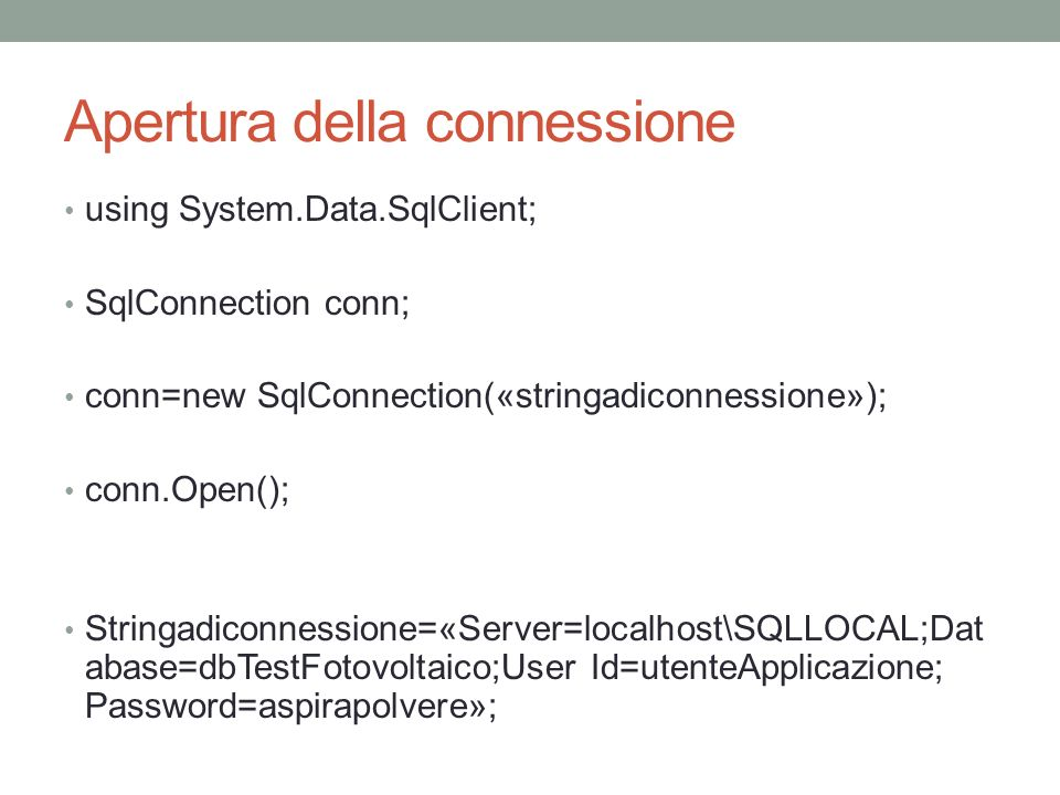 Apertura della connessione using System.Data.SqlClient; SqlConnection conn; conn=new SqlConnection(«stringadiconnessione»); conn.Open(); Stringadiconnessione=«Server=localhost\SQLLOCAL;Dat abase=dbTestFotovoltaico;User Id=utenteApplicazione; Password=aspirapolvere»;