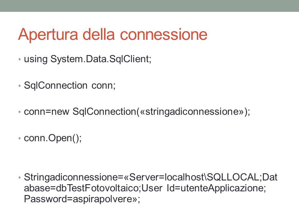 Apertura della connessione using System.Data.SqlClient; SqlConnection conn; conn=new SqlConnection(«stringadiconnessione»); conn.Open(); Stringadiconnessione=«Server=localhost\SQLLOCAL;Dat abase=dbTestFotovoltaico;User Id=utenteApplicazione; Password=aspirapolvere»;