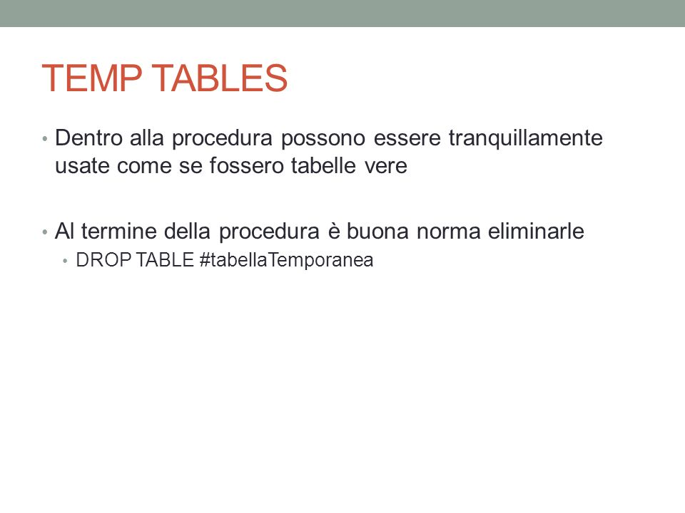 TEMP TABLES Dentro alla procedura possono essere tranquillamente usate come se fossero tabelle vere Al termine della procedura è buona norma eliminarle DROP TABLE #tabellaTemporanea