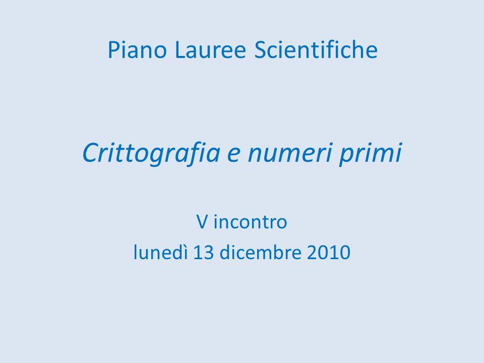 Crittografia e numeri primi V incontro lunedì 13 dicembre 2010 Piano Lauree Scientifiche
