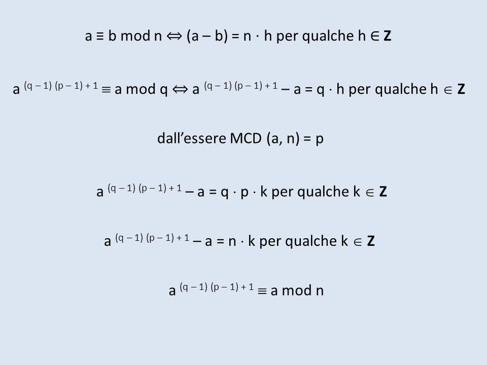 a b mod n (a – b) = n h per qualche h Z a (q – 1) (p – 1) + 1 a mod q a (q – 1) (p – 1) + 1 – a = q h per qualche h Z dallessere MCD (a, n) = p a (q –
