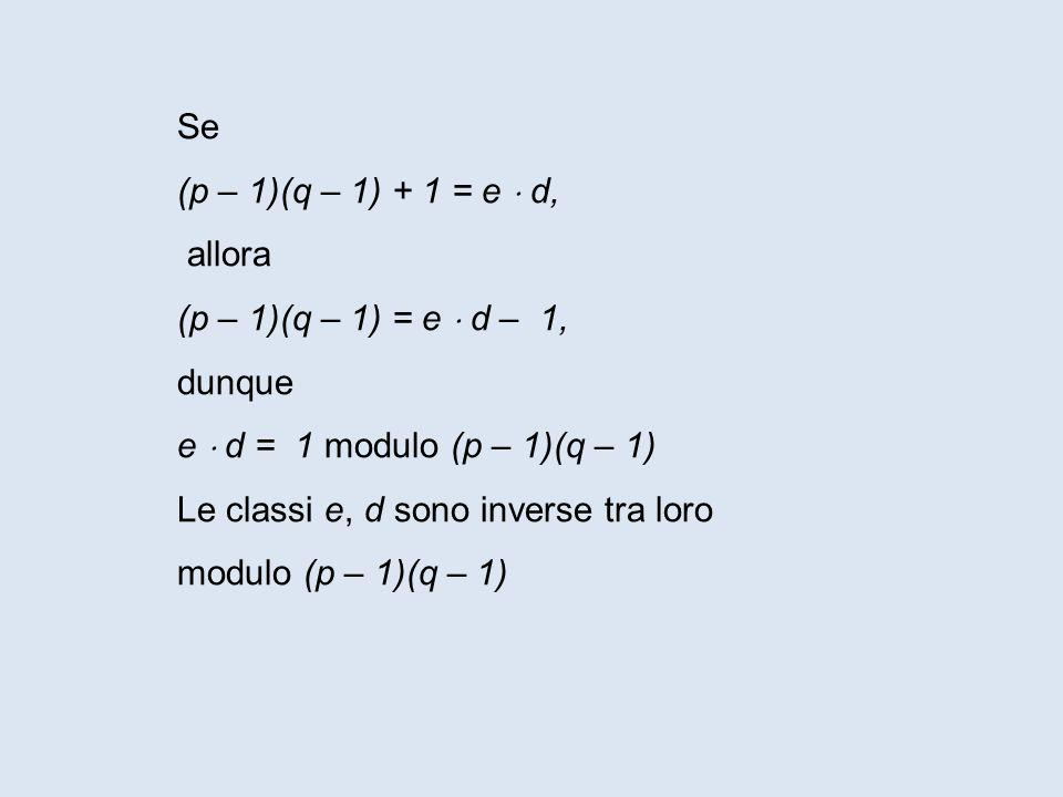 Se (p – 1)(q – 1) + 1 = e d, allora (p – 1)(q – 1) = e d – 1, dunque e d = 1 modulo (p – 1)(q – 1) Le classi e, d sono inverse tra loro modulo (p – 1)