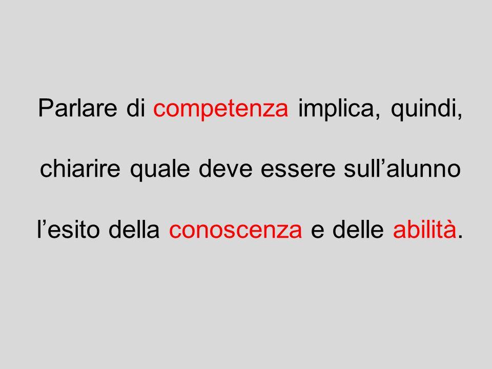 Parlare di competenza implica, quindi, chiarire quale deve essere sullalunno lesito della conoscenza e delle abilità.