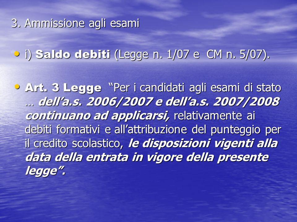 3. Ammissione agli esami i) Saldo debiti (Legge n. 1/07 e CM n. 5/07). i) Saldo debiti (Legge n. 1/07 e CM n. 5/07). Art. 3 Legge Per i candidati agli
