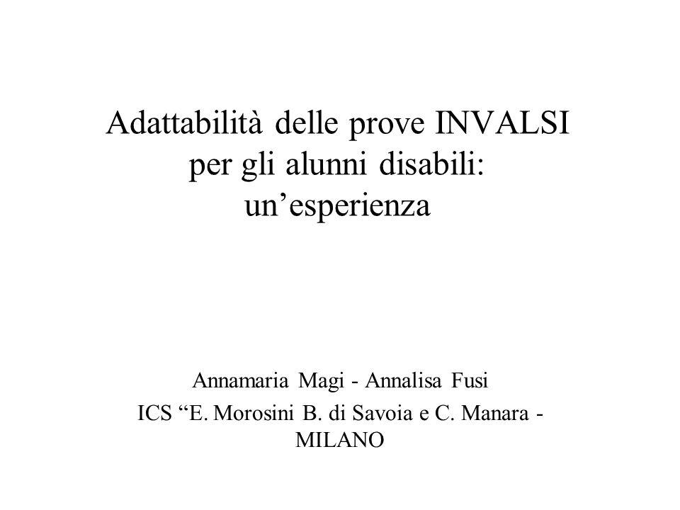 Adattabilità delle prove INVALSI per gli alunni disabili: unesperienza Annamaria Magi - Annalisa Fusi ICS E. Morosini B. di Savoia e C. Manara - MILAN