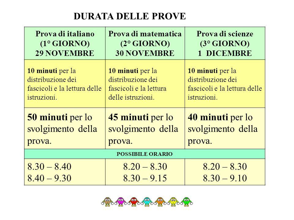 DURATA DELLE PROVE Prova di italiano (1° GIORNO) 29 NOVEMBRE Prova di matematica (2° GIORNO) 30 NOVEMBRE Prova di scienze (3° GIORNO) 1 DICEMBRE 10 minuti per la distribuzione dei fascicoli e la lettura delle istruzioni.