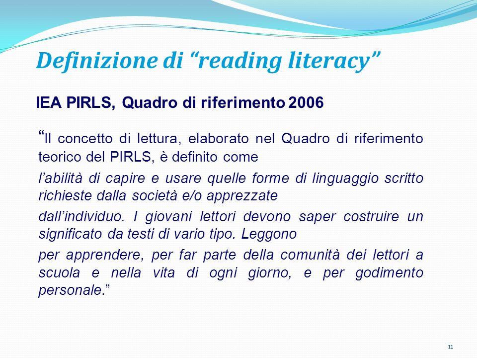 Definizione di reading literacy IEA PIRLS, Quadro di riferimento 2006 Il concetto di lettura, elaborato nel Quadro di riferimento teorico del PIRLS, è definito come labilità di capire e usare quelle forme di linguaggio scritto richieste dalla società e/o apprezzate dallindividuo.