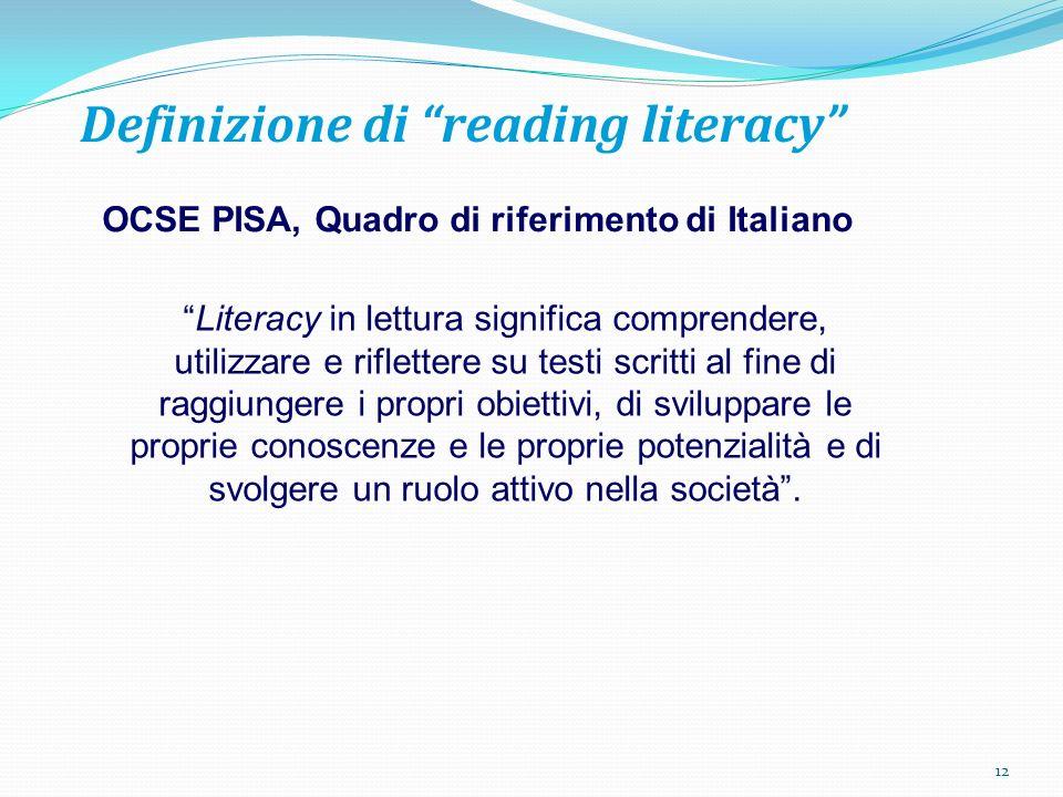 Definizione di reading literacy OCSE PISA, Quadro di riferimento di Italiano Literacy in lettura significa comprendere, utilizzare e riflettere su testi scritti al fine di raggiungere i propri obiettivi, di sviluppare le proprie conoscenze e le proprie potenzialità e di svolgere un ruolo attivo nella società.
