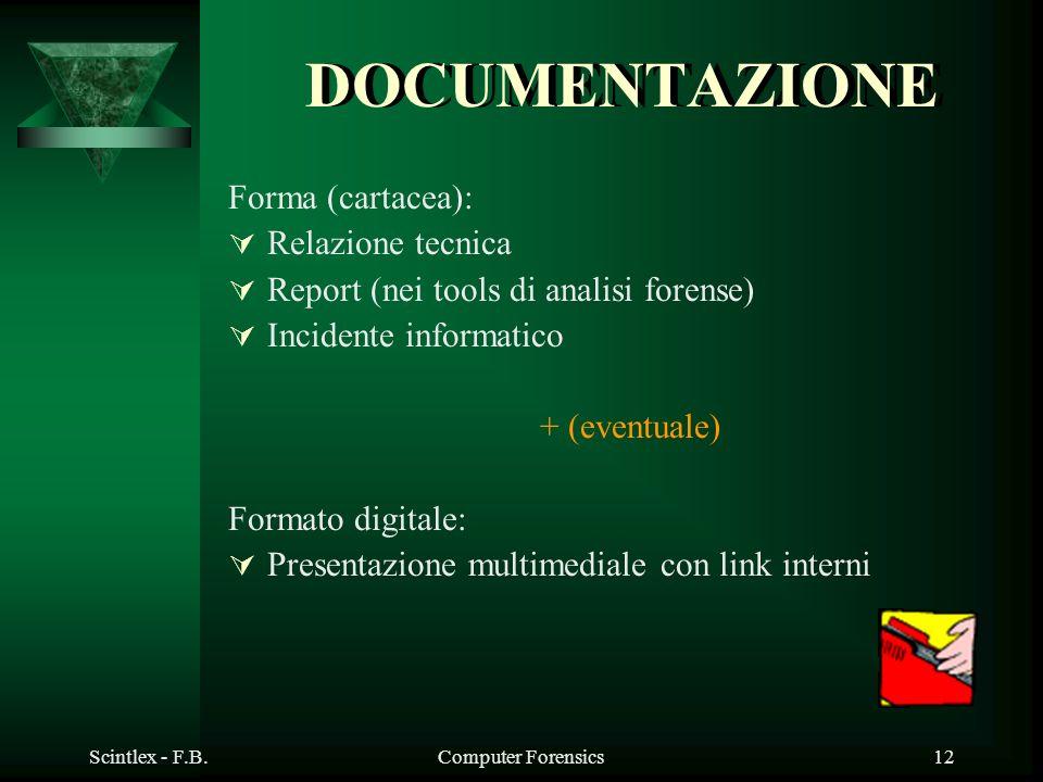 Scintlex - F.B.Computer Forensics12 DOCUMENTAZIONE Forma (cartacea): Relazione tecnica Report (nei tools di analisi forense) Incidente informatico + (