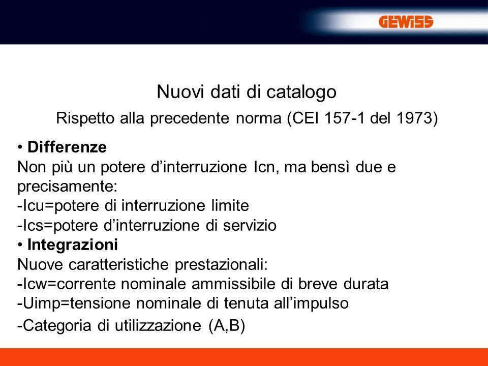 Nuovi dati di catalogo Rispetto alla precedente norma (CEI 157-1 del 1973) Differenze Non più un potere dinterruzione Icn, ma bensì due e precisamente