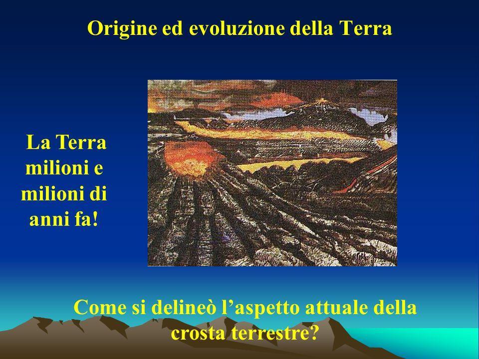 Origine ed evoluzione della Terra Come si delineò laspetto attuale della crosta terrestre? La Terra milioni e milioni di anni fa!