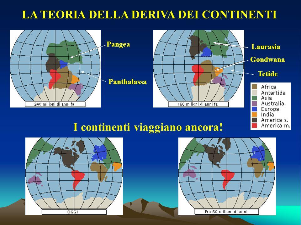 LA TEORIA DELLA DERIVA DEI CONTINENTI Pangea Panthalassa I continenti viaggiano ancora! Laurasia Gondwana Tetide