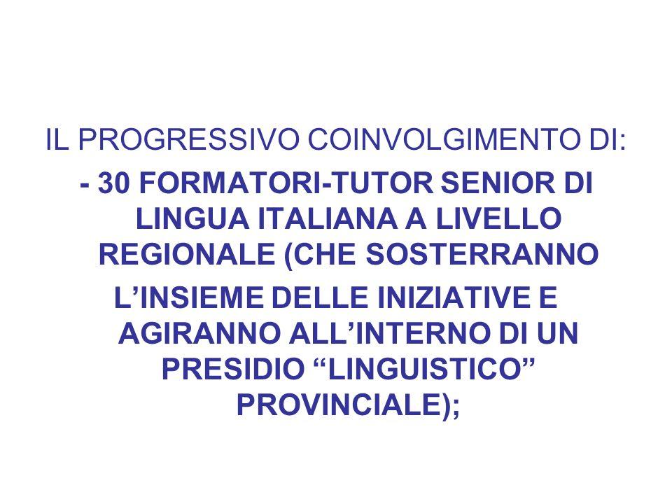 IL PROGRESSIVO COINVOLGIMENTO DI: - 30 FORMATORI-TUTOR SENIOR DI LINGUA ITALIANA A LIVELLO REGIONALE (CHE SOSTERRANNO LINSIEME DELLE INIZIATIVE E AGIRANNO ALLINTERNO DI UN PRESIDIO LINGUISTICO PROVINCIALE);