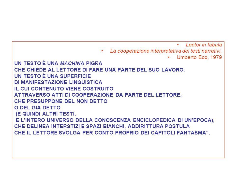 Lector in fabula La cooperazione interpretativa dei testi narrativi, Umberto Eco, 1979 UN TESTO È UNA MACHINA PIGRA CHE CHIEDE AL LETTORE DI FARE UNA PARTE DEL SUO LAVORO.