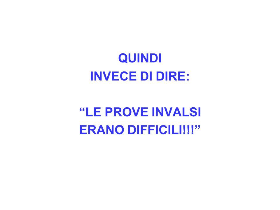QUINDI INVECE DI DIRE: LE PROVE INVALSI ERANO DIFFICILI!!!