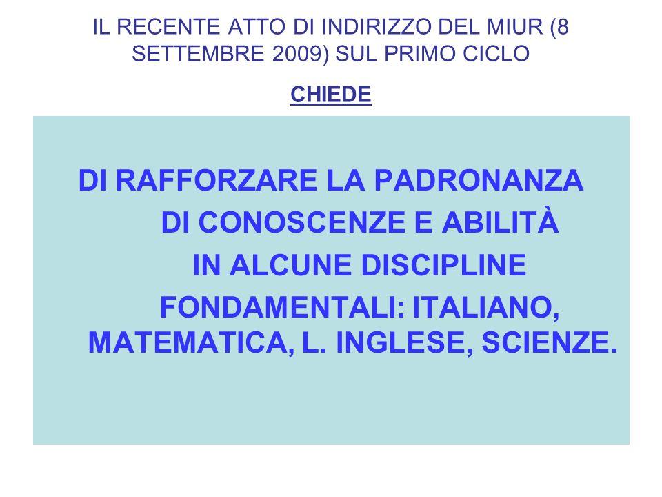 IL RECENTE ATTO DI INDIRIZZO DEL MIUR (8 SETTEMBRE 2009) SUL PRIMO CICLO CHIEDE DI RAFFORZARE LA PADRONANZA DI CONOSCENZE E ABILITÀ IN ALCUNE DISCIPLINE FONDAMENTALI: ITALIANO, MATEMATICA, L.
