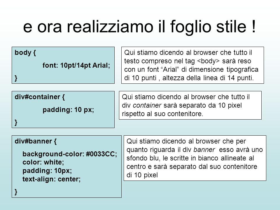 e ora realizziamo il foglio stile ! body { font: 10pt/14pt Arial; } Qui stiamo dicendo al browser che tutto il div container sarà separato da 10 pixel