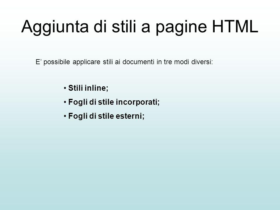 Aggiunta di stili a pagine HTML E possibile applicare stili ai documenti in tre modi diversi: Stili inline; Fogli di stile incorporati; Fogli di stile