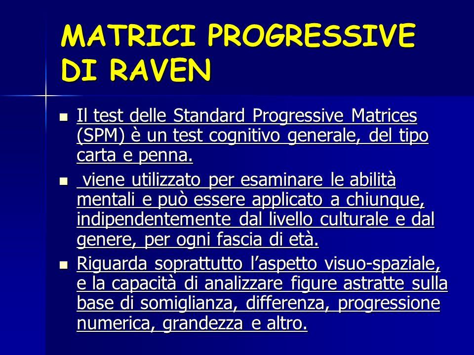 MATRICI PROGRESSIVE DI RAVEN Il test delle Standard Progressive Matrices (SPM) è un test cognitivo generale, del tipo carta e penna. Il test delle Sta