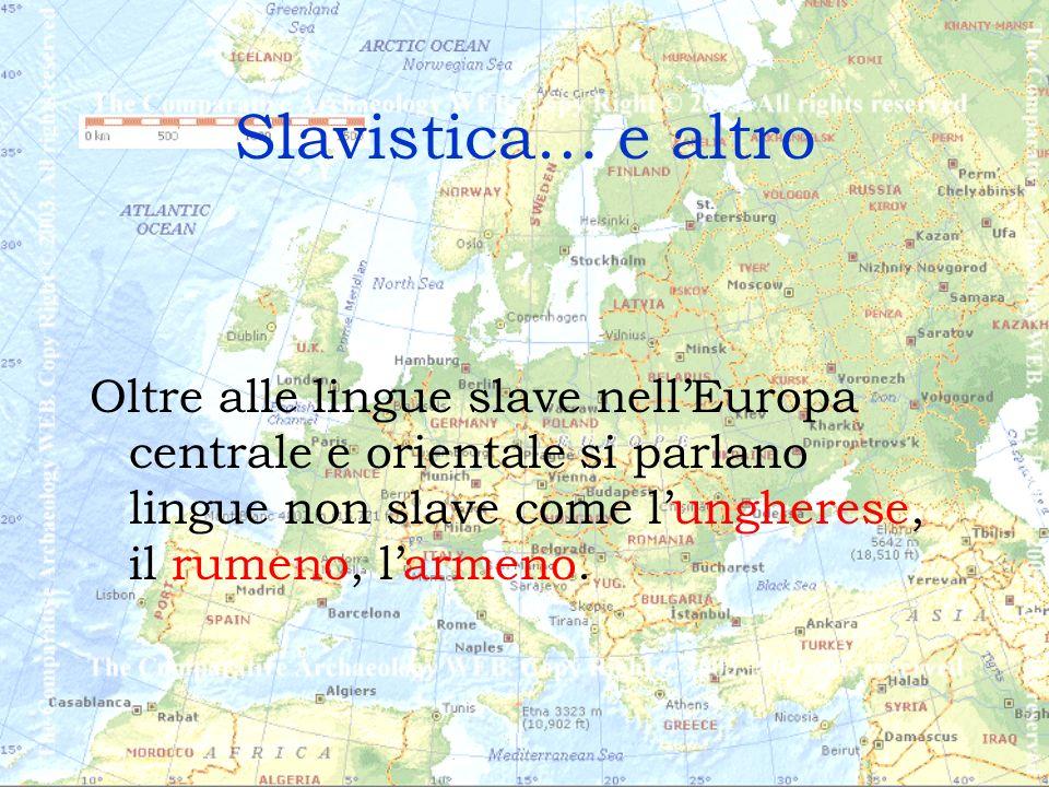 Slavistica… e altro Oltre alle lingue slave nellEuropa centrale e orientale si parlano lingue non slave come lungherese, il rumeno, larmeno.