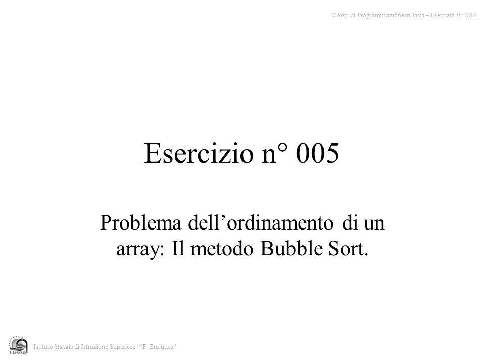 Esercizio n° 005 Problema dellordinamento di un array: Il metodo Bubble Sort. Corso di Programmazione in Java – Esercizio n° 005 Istituto Statale di I