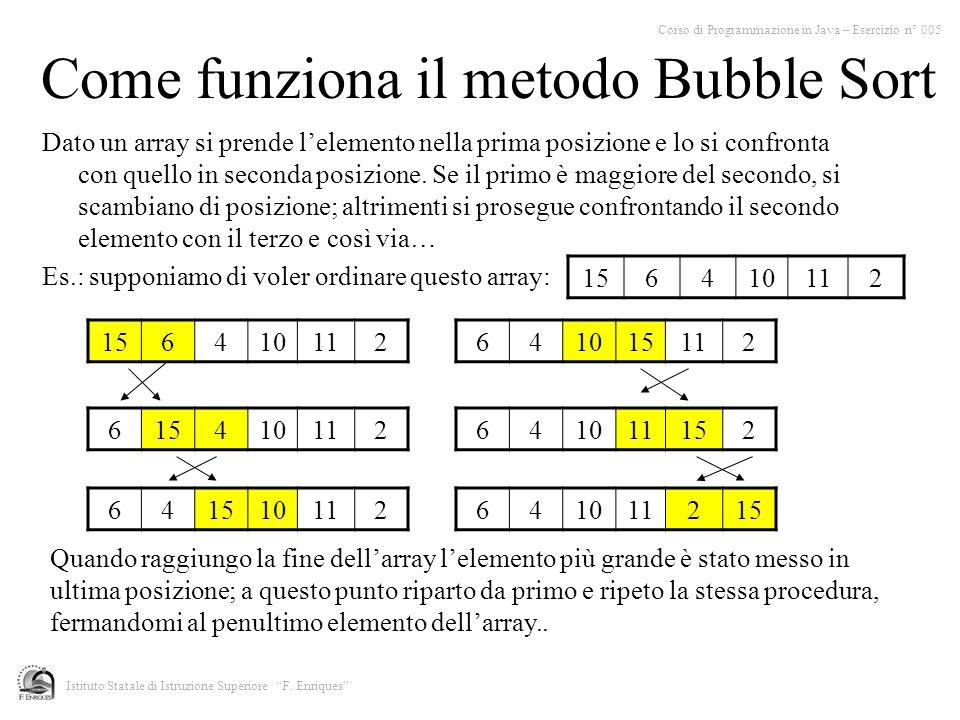 Come funziona il metodo Bubble Sort Corso di Programmazione in Java – Esercizio n° 005 Istituto Statale di Istruzione Superiore F. Enriques Dato un ar