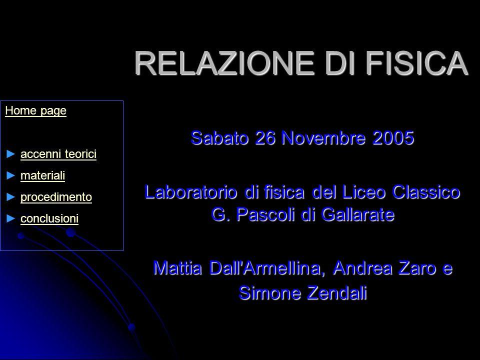 RELAZIONE DI FISICA Sabato 26 Novembre 2005 Laboratorio di fisica del Liceo Classico G. Pascoli di Gallarate Mattia Dall'Armellina, Andrea Zaro e Simo
