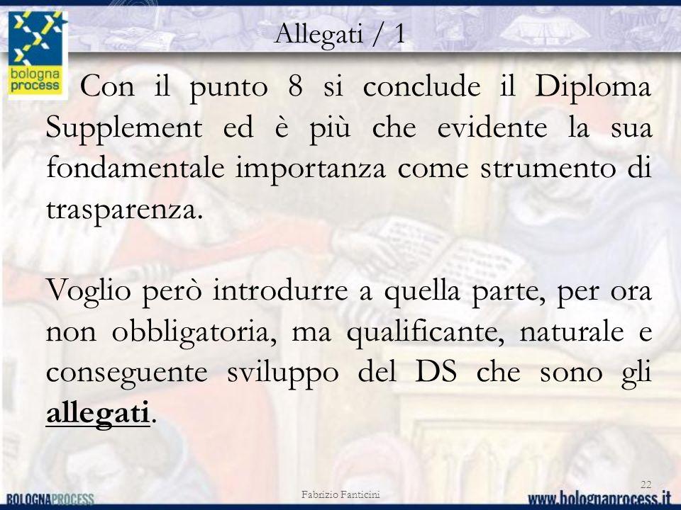 Allegati / 1 Fabrizio Fanticini 22 Con il punto 8 si conclude il Diploma Supplement ed è più che evidente la sua fondamentale importanza come strumento di trasparenza.