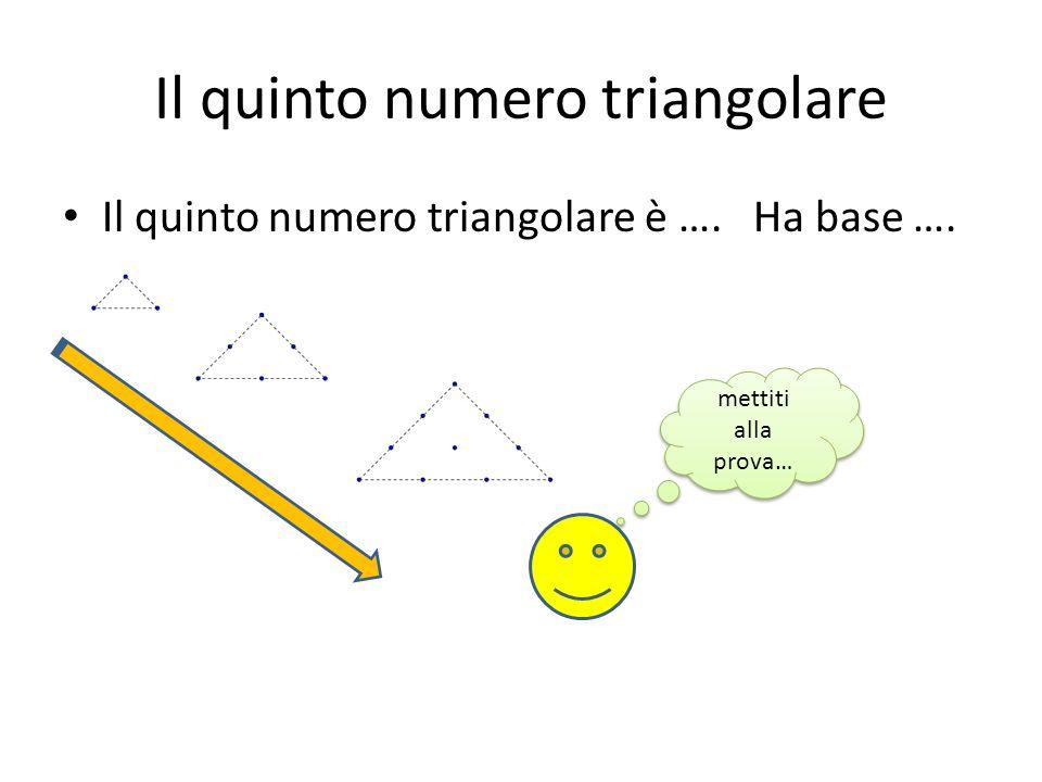 Il sesto numero triangolare Il sesto numero triangolare è …. Ha base …. mettiti alla prova…