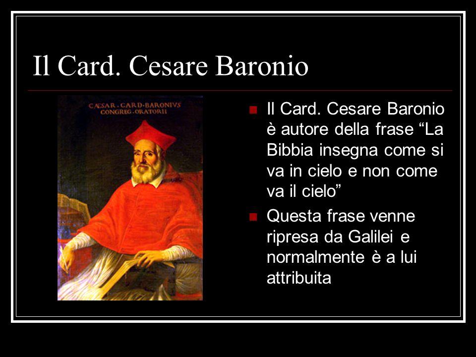 Il Card. Cesare Baronio Il Card. Cesare Baronio è autore della frase La Bibbia insegna come si va in cielo e non come va il cielo Questa frase venne r