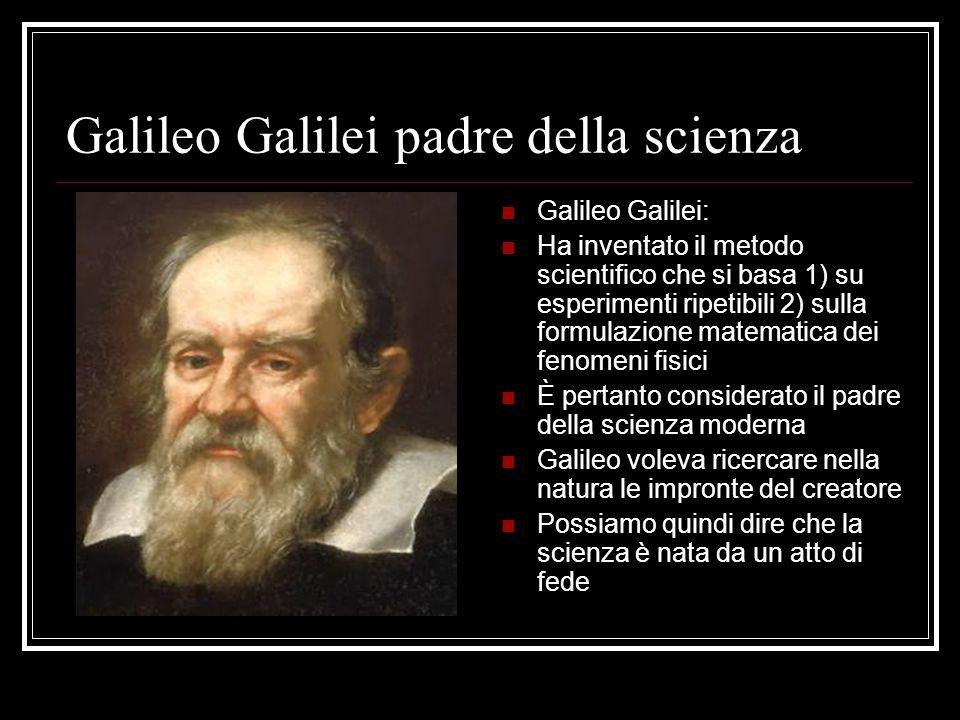Galileo Galilei padre della scienza Galileo Galilei: Ha inventato il metodo scientifico che si basa 1) su esperimenti ripetibili 2) sulla formulazione