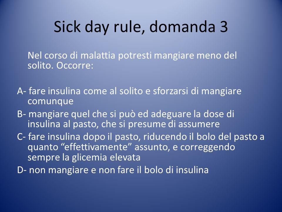 Sick day rule, domanda 3 Nel corso di malattia potresti mangiare meno del solito. Occorre: A- fare insulina come al solito e sforzarsi di mangiare com