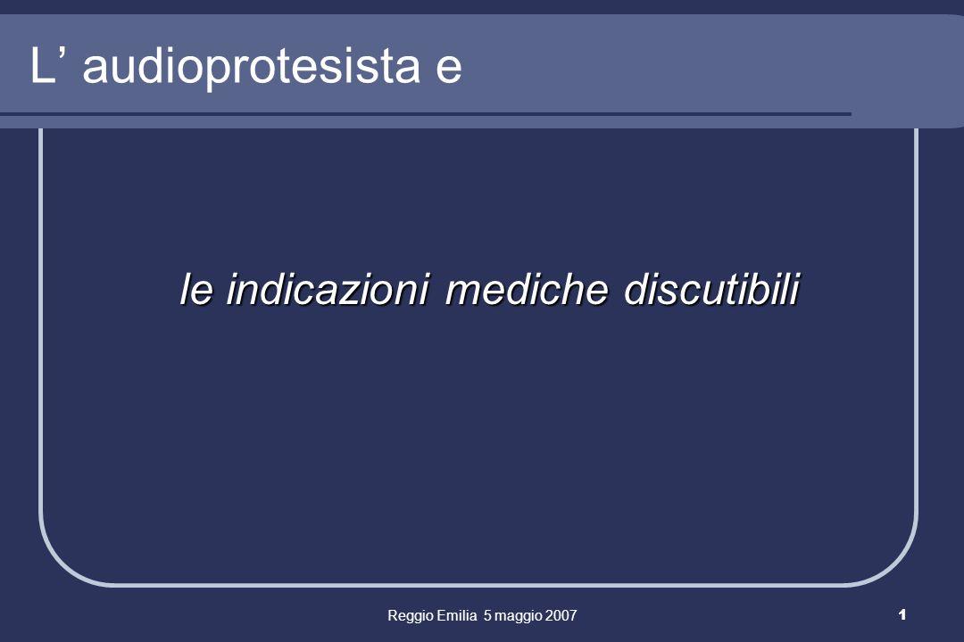 Reggio Emilia 5 maggio 20071 L audioprotesista e le indicazioni mediche discutibili