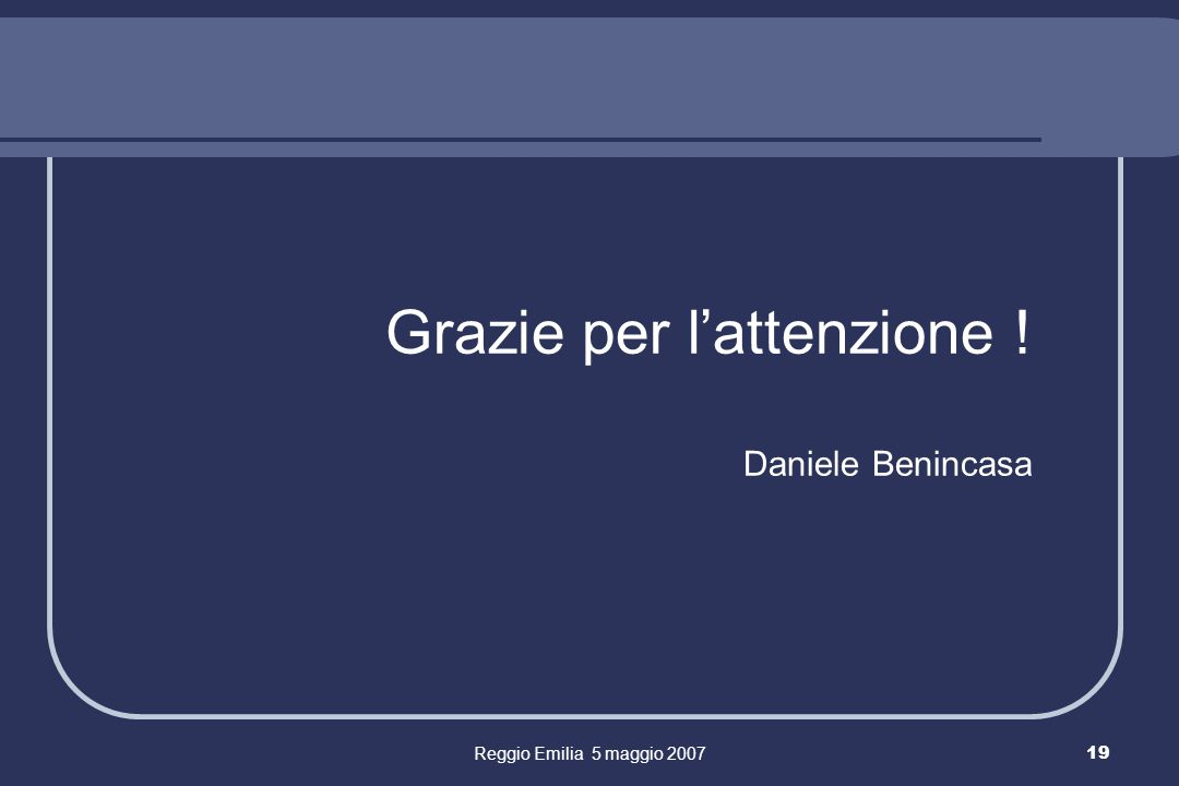 Reggio Emilia 5 maggio 200719 Grazie per lattenzione ! Daniele Benincasa