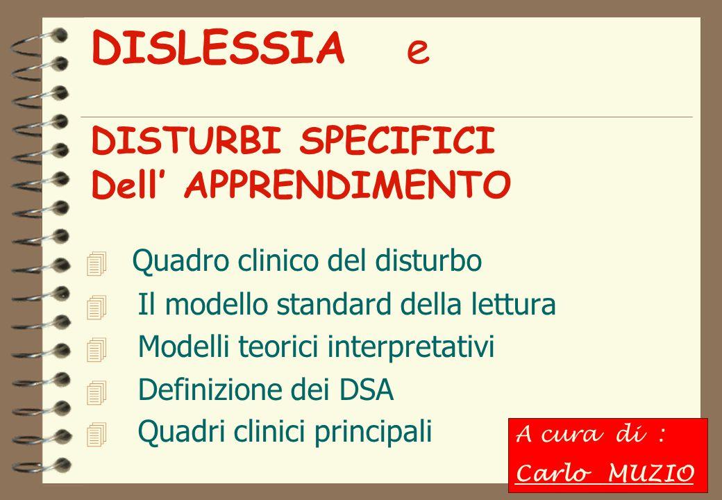 DISLESSIA e DISTURBI SPECIFICI Dell APPRENDIMENTO Quadro clinico del disturbo 4 Il modello standard della lettura 4 Modelli teorici interpretativi 4 Definizione dei DSA 4 Quadri clinici principali A cura di : Carlo MUZIO