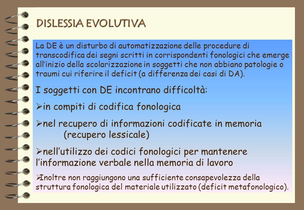 DISLESSIA EVOLUTIVA La DE è un disturbo di automatizzazione delle procedure di transcodifica dei segni scritti in corrispondenti fonologici che emerge allinizio della scolarizzazione in soggetti che non abbiano patologie o traumi cui riferire il deficit (a differenza dei casi di DA).
