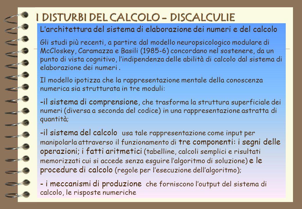 I DISTURBI DEL CALCOLO - DISCALCULIE Larchitettura del sistema di elaborazione dei numeri e del calcolo Gli studi più recenti, a partire dal modello neuropsicologico modulare di McCloskey, Caramazza e Basili (1985-6) concordano nel sostenere, da un punto di vista cognitivo, lindipendenza delle abilità di calcolo dal sistema di elaborazione dei numeri.