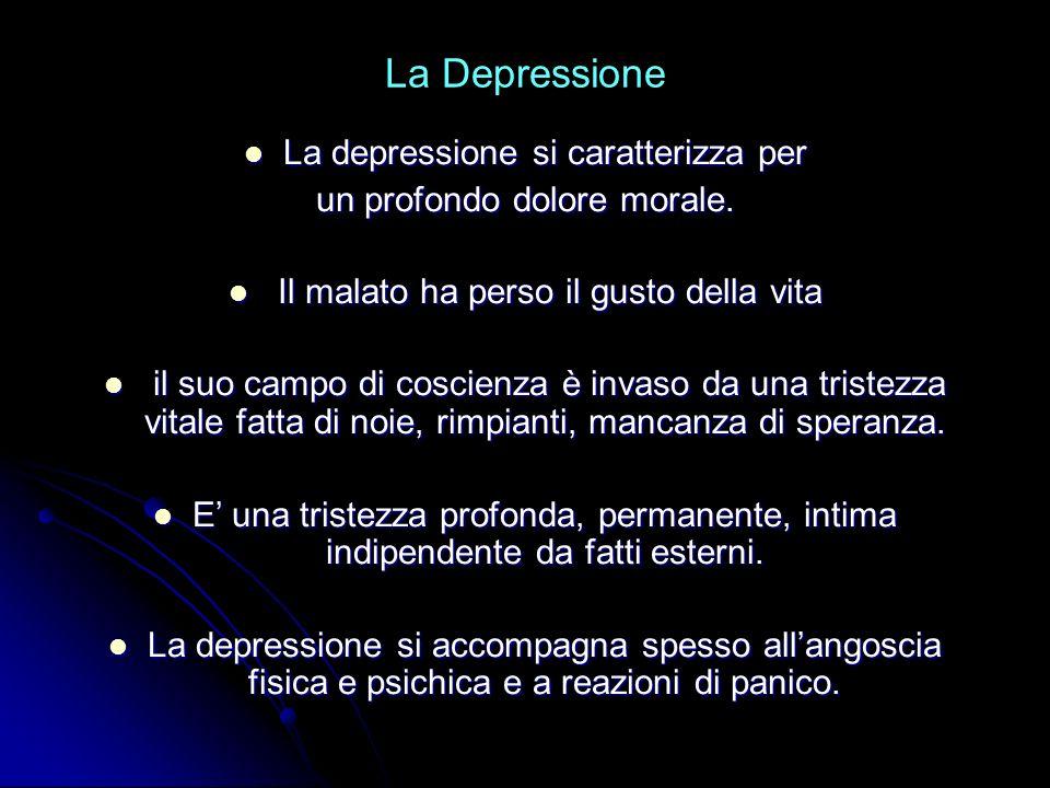 La Depressione La depressione si caratterizza per La depressione si caratterizza per un profondo dolore morale. Il malato ha perso il gusto della vita