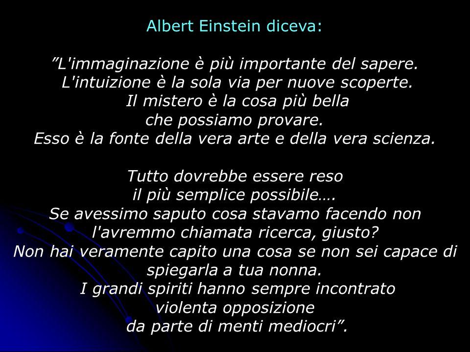 Albert Einstein diceva: L'immaginazione è più importante del sapere. L'intuizione è la sola via per nuove scoperte. Il mistero è la cosa più bella che
