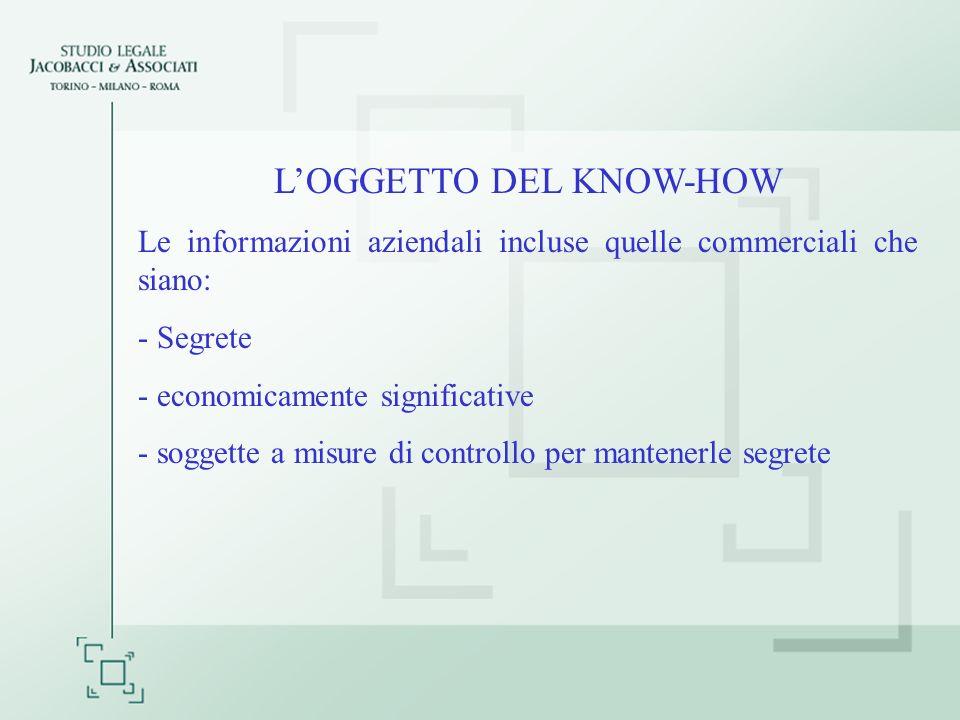 LOGGETTO DEL KNOW-HOW Le informazioni aziendali incluse quelle commerciali che siano: - Segrete - economicamente significative - soggette a misure di controllo per mantenerle segrete